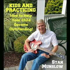 Kids and Practicing: How to Help Your Child Become Outstanding by Stan Munslow