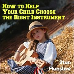 How To Help Your Child Choose The Right Instrument by Stan Munslow