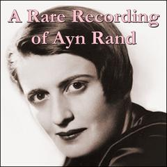 A Rare Recording of Ayn Rand by Ayn Rand