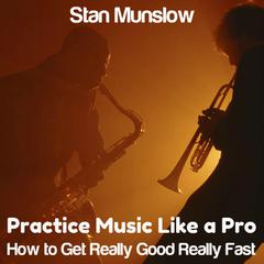 Practice Music Like A Pro: How to Get Really Good Really Fast by Stan Munslow