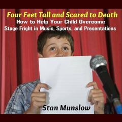 Four Feet Tall and Scared to Death: How to Help Your Child Overcome Stage Fright in Music, Sports, and Presentations by Stan Munslow