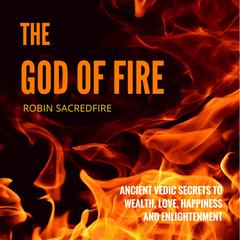 The God of Fire: Ancient Vedic Secrets to Wealth, Love, Happiness and Enlightenment by Robin Sacredfire