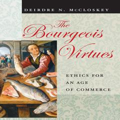 The Bourgeois Virtues by Deirdre N. McCloskey