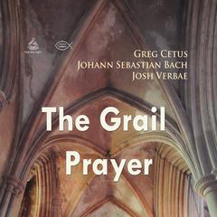 The Grail Prayer by Johann Sebastian Bach, Greg Cetus