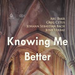 Knowing Me Better by Abu Bakr, Johann Sebastian Bach, Greg Cetus