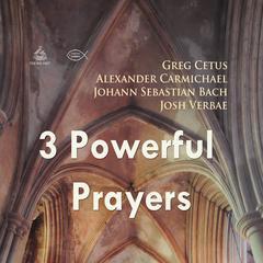 Three Powerful Prayers by Johann Sebastian Bach, Greg Cetus
