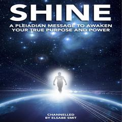 Shine: A Pleiadian Message to Awaken Your True Purpose and Power by Elsabe Smit