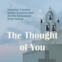 The Thought of You by Soren Kierkegaard, Frederic Chopin, Anton Kingsbury
