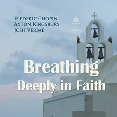 Breathing Deeply in Faith by Frederic Chopin, Anton Kingsbury