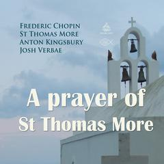A Prayer of St Thomas More by Sir Thomas More, Anton Kingsbury, Frederic Chopin