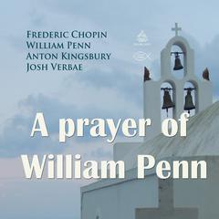 A Prayer of William Penn by Frederic Chopin, William Penn, Anton Kingsbury