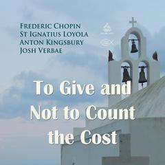 To Give and Not to Count the Cost by Saint Ignatius of Loyola, Frederic Chopin, Anton Kingsbury