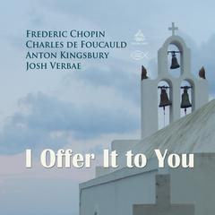 I Offer It to You by Charles de Foucauld, Frederic Chopin, Anton Kingsbury