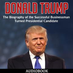Donald Trump: The Biography of the Successful Businessman Turned Presidential Candidate by My Ebook Publishing House