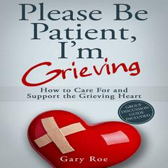 Please Be Patient, I'm Grieving by Gary Roe