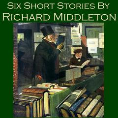 Six Short Stories by Richard Middleton by Richard Middleton