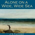 Alone on a Wide, Wide Sea by J. S. Fletcher