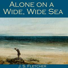 Alone on a Wide, Wide Sea by J. S. Fletcher