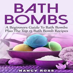 Bath Bombs: A Beginners Guide To Bath Bombs Plus The Top 15 Bath Bomb Recipes by Nancy Ross