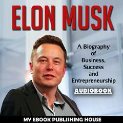 Elon Musk: A Biography of Business, Success and Entrepreneurship by My Ebook Publishing House