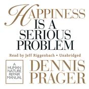 Happiness Is a Serious Problem by  Dennis Prager audiobook