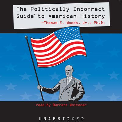 The Politically Incorrect Guide to American History by Thomas E. Woods audiobook