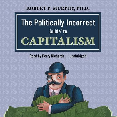 The Politically Incorrect Guide to Capitalism by Robert P. Murphy audiobook