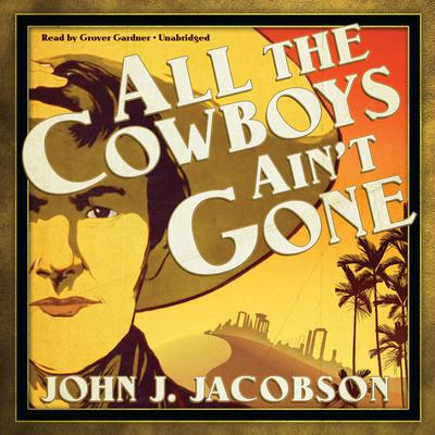 All the Cowboys Ain't Gone by John J. Jacobson audiobook