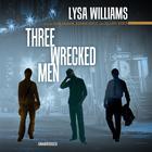 Three Wrecked Men by Lysa Williams