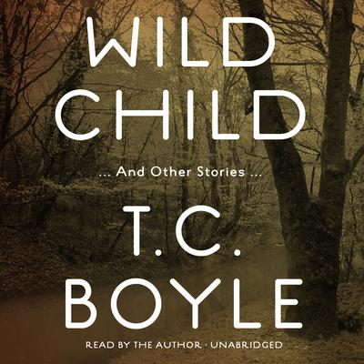 Wild Child, and Other Stories by T. C. Boyle audiobook