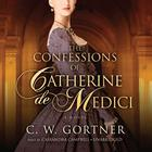 The Confessions of Catherine de Medici by C. W. Gortner