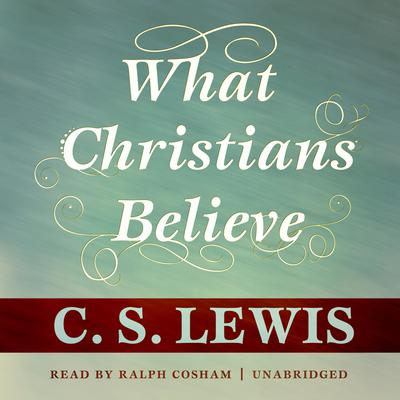 What Christians Believe by C. S. Lewis audiobook