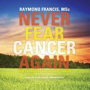Never Fear Cancer Again by  Raymond Francis MSc audiobook