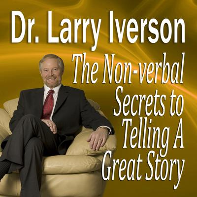 The Nonverbal Secrets to Telling a Great Story by Larry Iverson audiobook