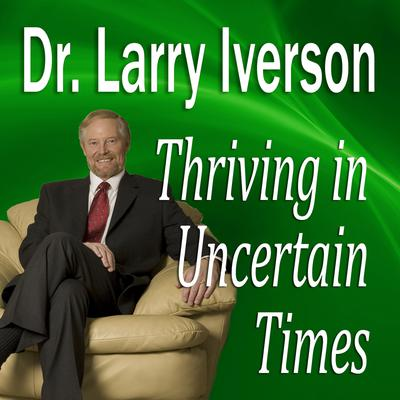 Thriving in Uncertain Times by Larry Iverson audiobook