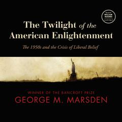 The Twilight of the American Enlightenment by George M. Marsden audiobook