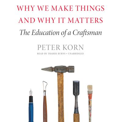 Why We Make Things and Why It Matters by Peter Korn audiobook