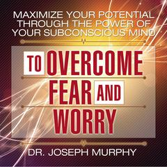Maximize Your Potential through the Power of Your Subconscious Mind to Overcome Fear and Worry by Joseph Murphy audiobook