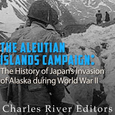 The Aleutian Islands Campaign by Charles River Editors audiobook