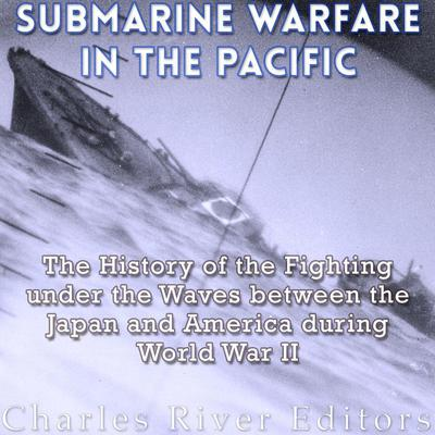 Submarine Warfare in the Pacific by Charles River Editors audiobook