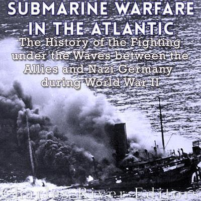 Submarine Warfare in the Atlantic by Charles River Editors audiobook