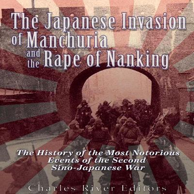The Japanese Invasion of Manchuria and the Rape of Nanking by Charles River Editors audiobook