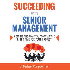 Succeeding with Senior Management by G. Michael Campbell, PMP audiobook
