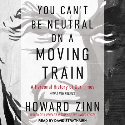 You Can't Be Neutral on a Moving Train by Howard Zinn audiobook