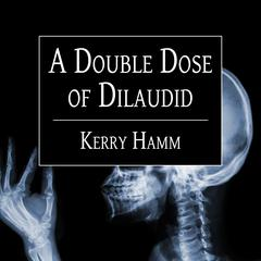A Double Dose of Dilaudid by Kerry Hamm audiobook