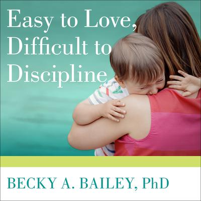 Easy to Love, Difficult to Discipline by Becky A. Bailey audiobook