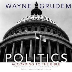 Politics - According to the Bible by Wayne Grudem audiobook