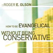 How to Be Evangelical without Being Conservative by  Roger E. Olson audiobook