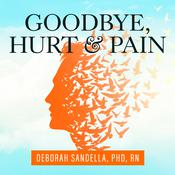Goodbye, Hurt and Pain by  Deborah Sandella, PhD RN audiobook
