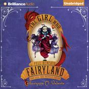 The Girl Who Fell Beneath Fairyland and Led the Revels There by  Catherynne M. Valente audiobook